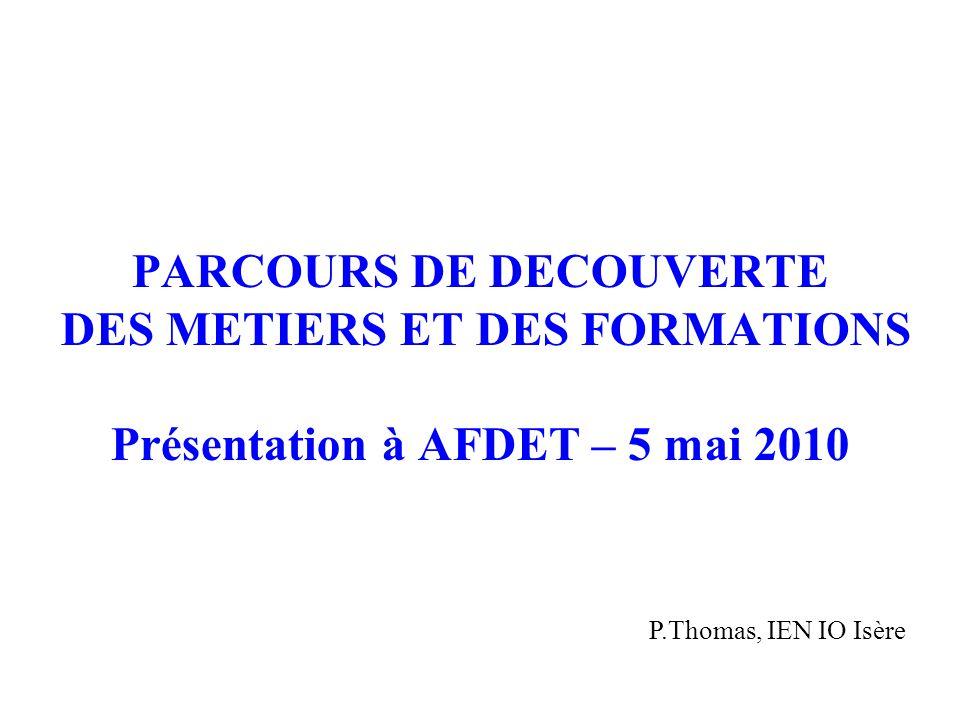PARCOURS DE DECOUVERTE DES METIERS ET DES FORMATIONS Présentation à AFDET – 5 mai 2010 P.Thomas, IEN IO Isère