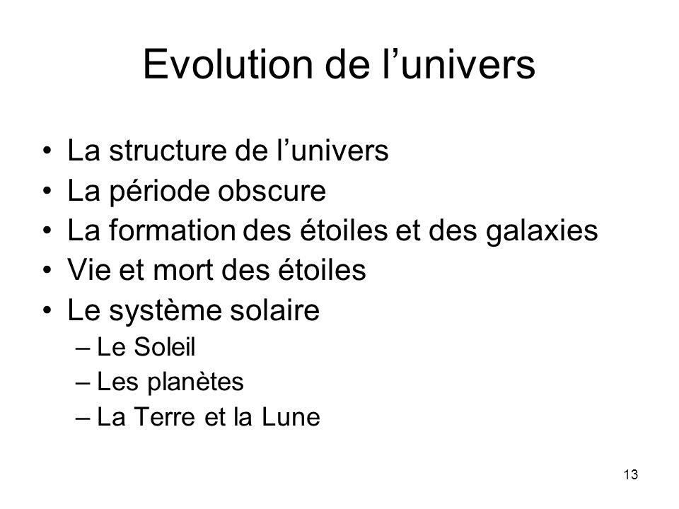 13 Evolution de lunivers La structure de lunivers La période obscure La formation des étoiles et des galaxies Vie et mort des étoiles Le système solaire –Le Soleil –Les planètes –La Terre et la Lune