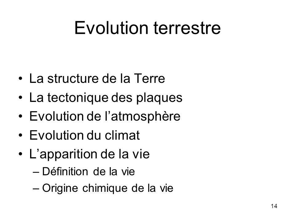 14 Evolution terrestre La structure de la Terre La tectonique des plaques Evolution de latmosphère Evolution du climat Lapparition de la vie –Définition de la vie –Origine chimique de la vie
