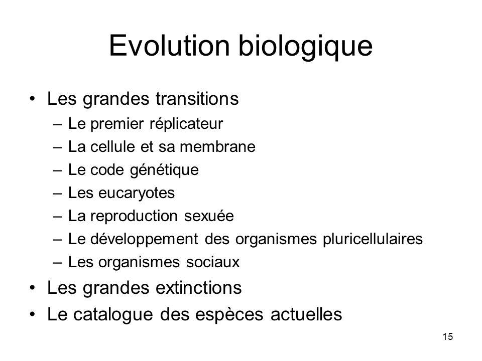 15 Evolution biologique Les grandes transitions –Le premier réplicateur –La cellule et sa membrane –Le code génétique –Les eucaryotes –La reproduction sexuée –Le développement des organismes pluricellulaires –Les organismes sociaux Les grandes extinctions Le catalogue des espèces actuelles