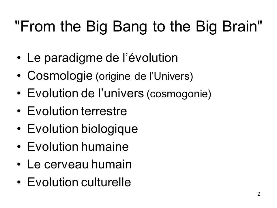 2 From the Big Bang to the Big Brain Le paradigme de lévolution Cosmologie (origine de lUnivers) Evolution de lunivers (cosmogonie) Evolution terrestre Evolution biologique Evolution humaine Le cerveau humain Evolution culturelle