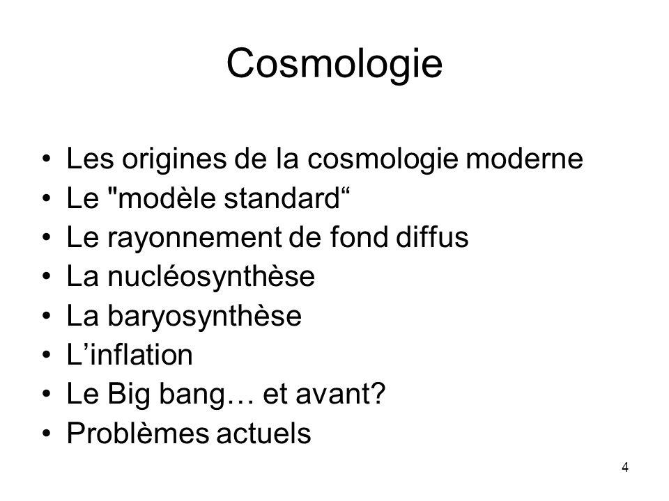 4 Cosmologie Les origines de la cosmologie moderne Le modèle standard Le rayonnement de fond diffus La nucléosynthèse La baryosynthèse Linflation Le Big bang… et avant.