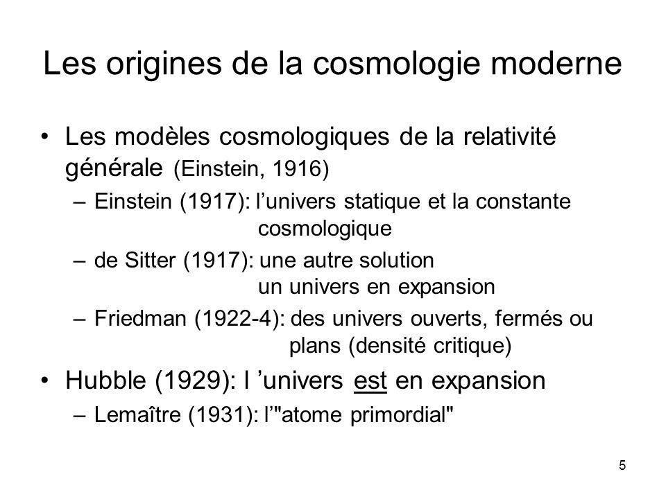 5 Les origines de la cosmologie moderne Les modèles cosmologiques de la relativité générale (Einstein, 1916) –Einstein (1917): lunivers statique et la constante cosmologique –de Sitter (1917): une autre solution un univers en expansion –Friedman (1922-4): des univers ouverts, fermés ou plans (densité critique) Hubble (1929): l univers est en expansion –Lemaître (1931): l atome primordial
