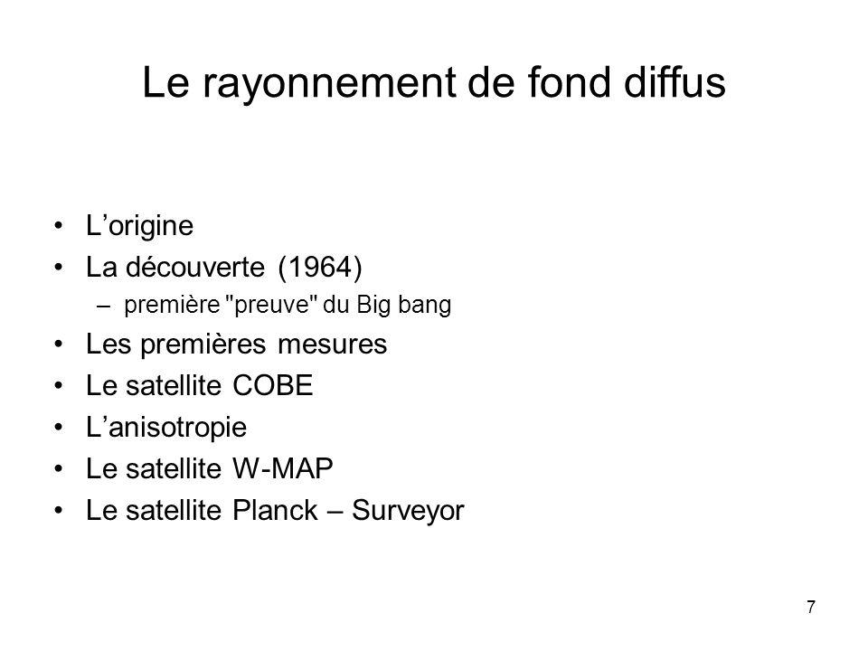 7 Le rayonnement de fond diffus Lorigine La découverte (1964) –première preuve du Big bang Les premières mesures Le satellite COBE Lanisotropie Le satellite W-MAP Le satellite Planck – Surveyor