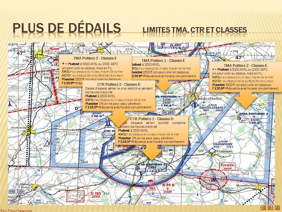 TMA Poitiers 1 - Classes E Plafond à 3500 AMSL AMSL= au-dessus du niveau moyen de la mer Plancher 2500 ft (on peut voler en dessous) F130.9*=fréquence avec horaire non permanent TMA Poitiers 1 - Classes E Plafond à 3500 AMSL AMSL= au-dessus du niveau moyen de la mer Plancher 2500 ft (on peut voler en dessous) F130.9*=fréquence avec horaire non permanent TMA Poitiers 2 - Classes E + = Plafond à 5000 AMSL ou 2000 ASFC (on peut voler au dessus, mais en FL) AMSL= au-dessus du niveau moyen de la mer ASFC= au dessus de la surface (terre ou eau) Plancher 3500 ft (on peut voler en dessous) F130.9*=fréquence avec horaire non permanent TMA Poitiers 2 - Classes E + = Plafond à 5000 AMSL ou 2000 ASFC (on peut voler au dessus, mais en FL) AMSL= au-dessus du niveau moyen de la mer ASFC= au dessus de la surface (terre ou eau) Plancher 3500 ft (on peut voler en dessous) F130.9*=fréquence avec horaire non permanent TMA Poitiers 2 - Classes E + = Plafond à 5000 AMSL ou 2000 ASFC (on peut voler au dessus, mais en FL) AMSL= au-dessus du niveau moyen de la mer ASFC= au dessus de la surface (terre ou eau) Plancher 3500 ft (on peut voler en dessous) F130.9*=fréquence avec horaire non permanent TMA Poitiers 2 - Classes E + = Plafond à 5000 AMSL ou 2000 ASFC (on peut voler au dessus, mais en FL) AMSL= au-dessus du niveau moyen de la mer ASFC= au dessus de la surface (terre ou eau) Plancher 3500 ft (on peut voler en dessous) F130.9*=fréquence avec horaire non permanent CTR Poitiers 1 - Classes D Classe d espace aérien contrôlé constante pendant les heures d activité Plafond à 2500 AMSL AMSL= au-dessus du niveau moyen de la mer Plancher 0 ft (on ne peut pas y pénétrer) F118.5*=fréquence avec horaire non permanent CTR Poitiers 1 - Classes D Classe d espace aérien contrôlé constante pendant les heures d activité Plafond à 2500 AMSL AMSL= au-dessus du niveau moyen de la mer Plancher 0 ft (on ne peut pas y pénétrer) F118.5*=fréquence avec horaire non permanent CTR Poitiers 2 - Classes D Classe d 