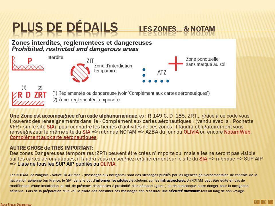 Une Zone est accompagnée dun code alphanumérique, ex : R 149 C, D 185, ZRT… grâce à ce code vous trouverez des renseignements dans le « Complément aux cartes aéronautiques » (vendu avec la « Pochette VFR » sur le site SIA) pour connaître les heures dactivités de ces zones, il faudra obligatoirement vous renseignez sur le même site du SIA => rubrique NOTAM => AZBA du jour ou OLIVIA ou encore NotamWeb.SIA OLIVIANotamWeb Complément aux carte aéronautiquesComplément aux carte aéronautiques.