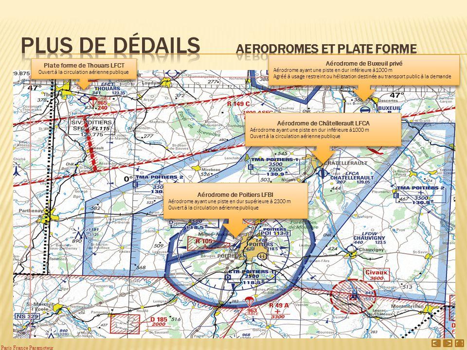 Aérodrome de Poitiers LFBI Aérodrome ayant une piste en dur supérieure à 2300 m Ouvert à la circulation aérienne publique Aérodrome de Poitiers LFBI Aérodrome ayant une piste en dur supérieure à 2300 m Ouvert à la circulation aérienne publique Aérodrome de Buxeuil privé Aérodrome ayant une piste en dur inférieure à1000 m Agréé à usage restreint ou hélistation destinée au transport public à la demande Aérodrome de Buxeuil privé Aérodrome ayant une piste en dur inférieure à1000 m Agréé à usage restreint ou hélistation destinée au transport public à la demande Aérodrome de Châtellerault LFCA Aérodrome ayant une piste en dur inférieure à1000 m Ouvert à la circulation aérienne publique Aérodrome de Châtellerault LFCA Aérodrome ayant une piste en dur inférieure à1000 m Ouvert à la circulation aérienne publique Plate forme de Thouars LFCT Ouvert à la circulation aérienne publique Plate forme de Thouars LFCT Ouvert à la circulation aérienne publique Paris France Paramoteur