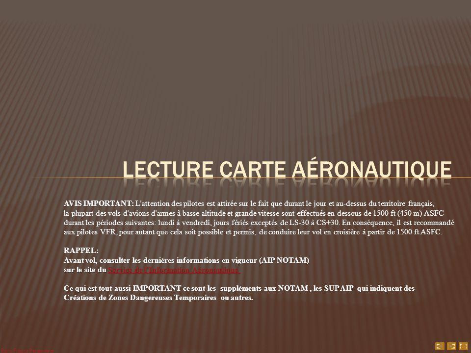 AVIS IMPORTANT: L attention des pilotes est attirée sur le fait que durant le jour et au-dessus du territoire français, la plupart des vols d avions d armes à basse altitude et grande vitesse sont effectués en-dessous de 1500 ft (450 m) ASFC durant les périodes suivantes: lundi à vendredi, jours fériés exceptés de LS-30 à CS+30.