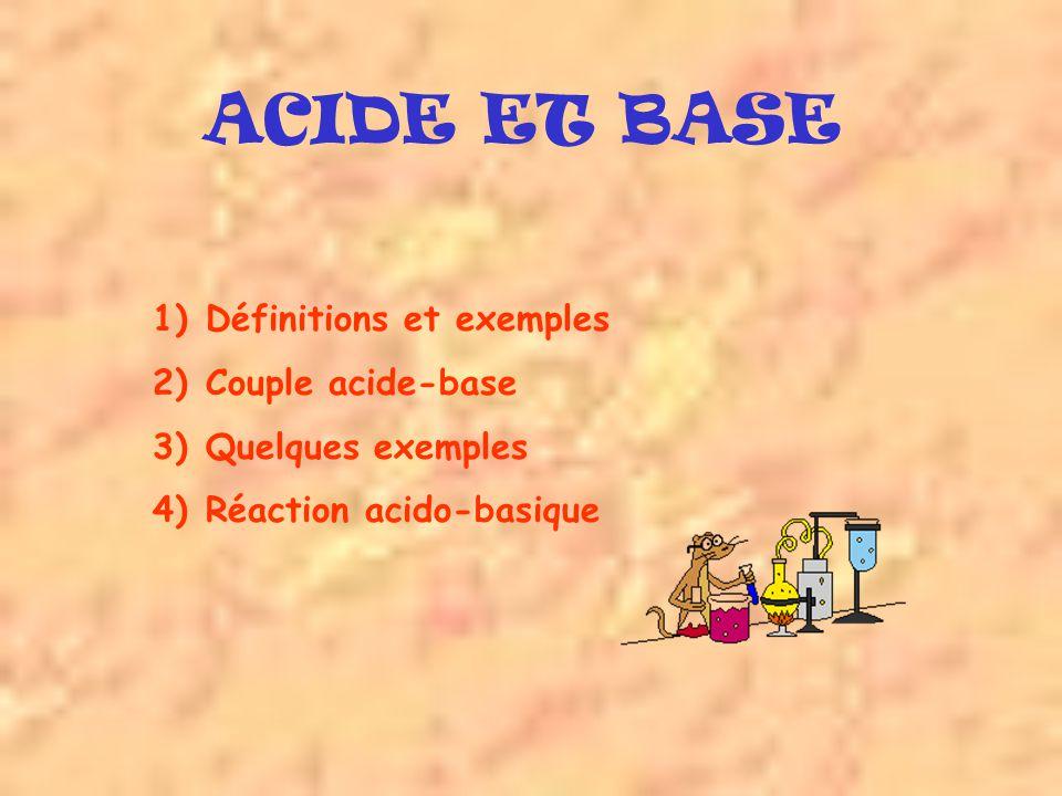 ACIDE ET BASE 1)Définitions et exemples 2)Couple acide-base 3)Quelques exemples 4)Réaction acido-basique