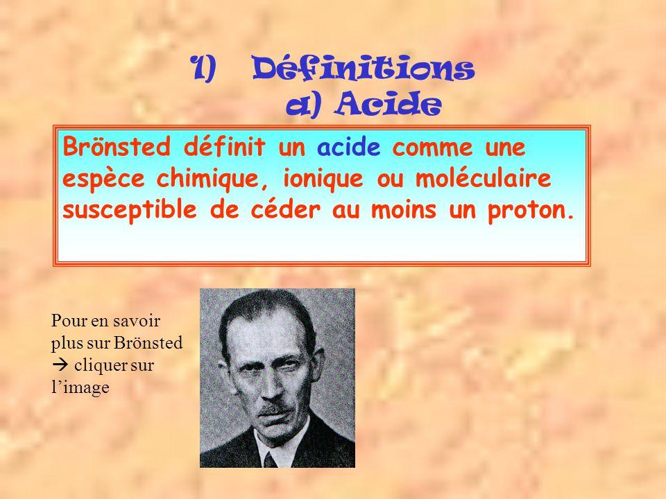 1)Définitions a) Acide Brönsted définit un acide comme une espèce chimique, ionique ou moléculaire susceptible de céder au moins un proton.