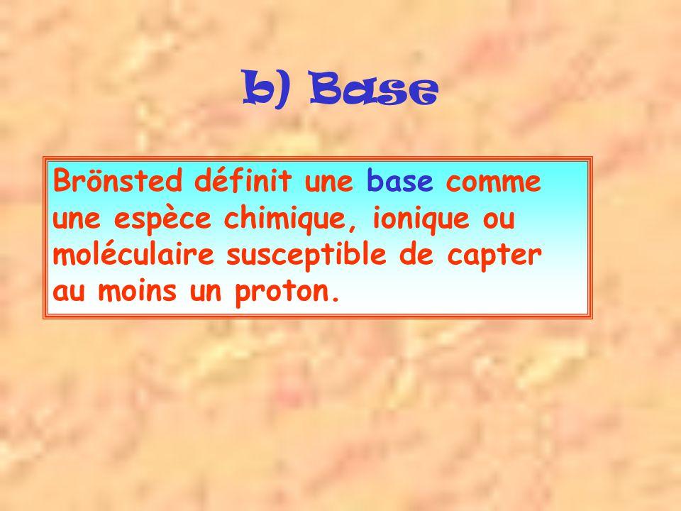 Brönsted définit une base comme une espèce chimique, ionique ou moléculaire susceptible de capter au moins un proton.