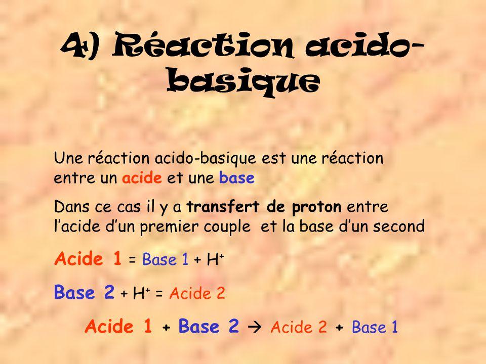 4) Réaction acido- basique Une réaction acido-basique est une réaction entre un acide et une base Dans ce cas il y a transfert de proton entre lacide dun premier couple et la base dun second Acide 1 = Base 1 + H + Base 2 + H + = Acide 2 Acide 1 + Base 2 Acide 2 + Base 1