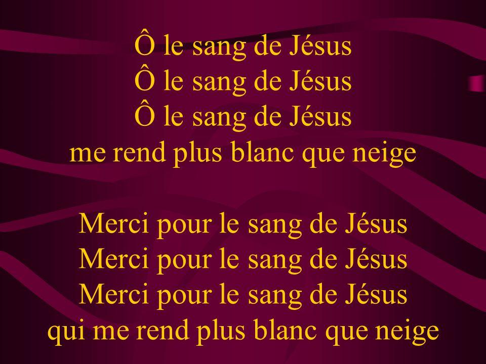 Ô le sang de Jésus Ô le sang de Jésus Ô le sang de Jésus me rend plus blanc que neige Merci pour le sang de Jésus Merci pour le sang de Jésus Merci po