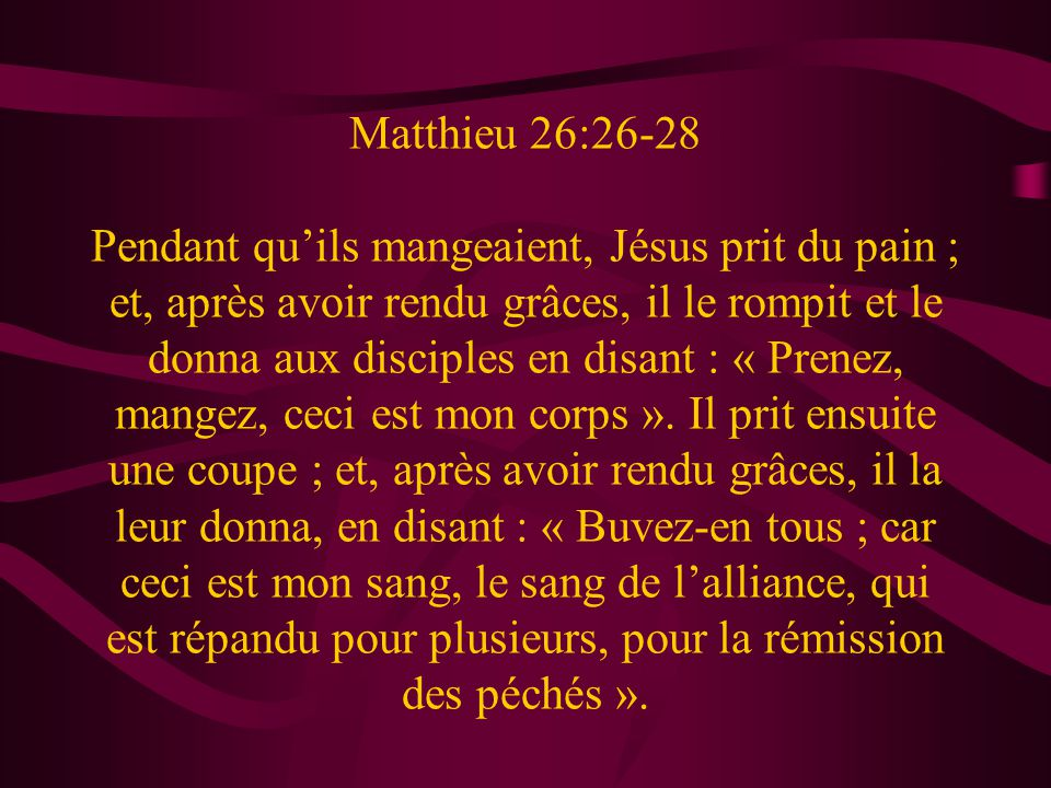 Matthieu 26:26-28 Pendant quils mangeaient, Jésus prit du pain ; et, après avoir rendu grâces, il le rompit et le donna aux disciples en disant : « Pr