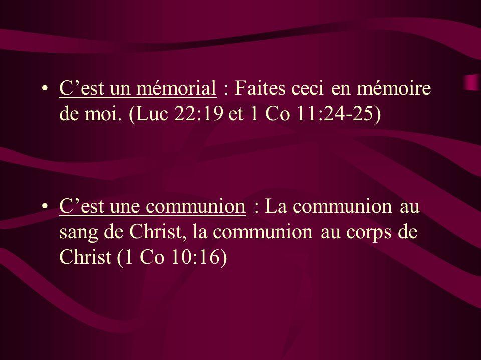 Cest un mémorial : Faites ceci en mémoire de moi. (Luc 22:19 et 1 Co 11:24-25) Cest une communion : La communion au sang de Christ, la communion au co