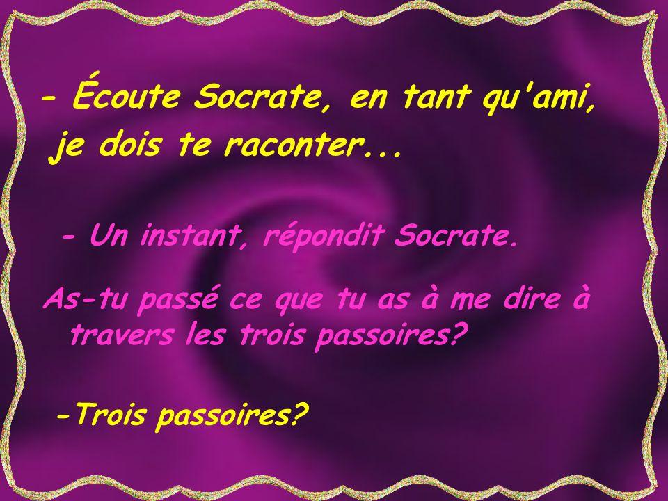 - Écoute Socrate, en tant qu'ami, je dois te raconter... - Un instant, répondit Socrate. As-tu passé ce que tu as à me dire à travers les trois passoi