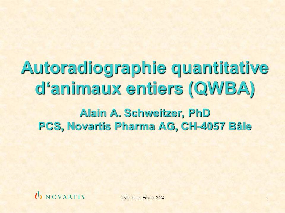 GMP, Paris, Février 20041 Autoradiographie quantitative danimaux entiers (QWBA) Alain A. Schweitzer, PhD PCS, Novartis Pharma AG, CH-4057 Bâle