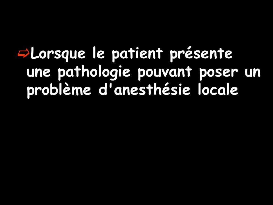 Lorsque le patient présente une pathologie pouvant poser un problème d'anesthésie locale