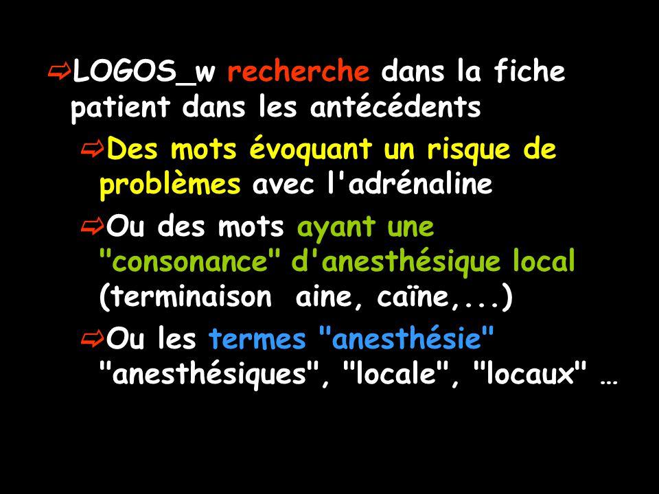 LOGOS_w recherche dans la fiche patient dans les antécédents Des mots évoquant un risque de problèmes avec l adrénaline Ou des mots ayant une consonance d anesthésique local (terminaison aine, caïne,...) Ou les termes anesthésie anesthésiques , locale , locaux …