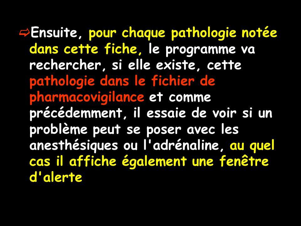Ensuite, pour chaque pathologie notée dans cette fiche, le programme va rechercher, si elle existe, cette pathologie dans le fichier de pharmacovigilance et comme précédemment, il essaie de voir si un problème peut se poser avec les anesthésiques ou l adrénaline, au quel cas il affiche également une fenêtre d alerte