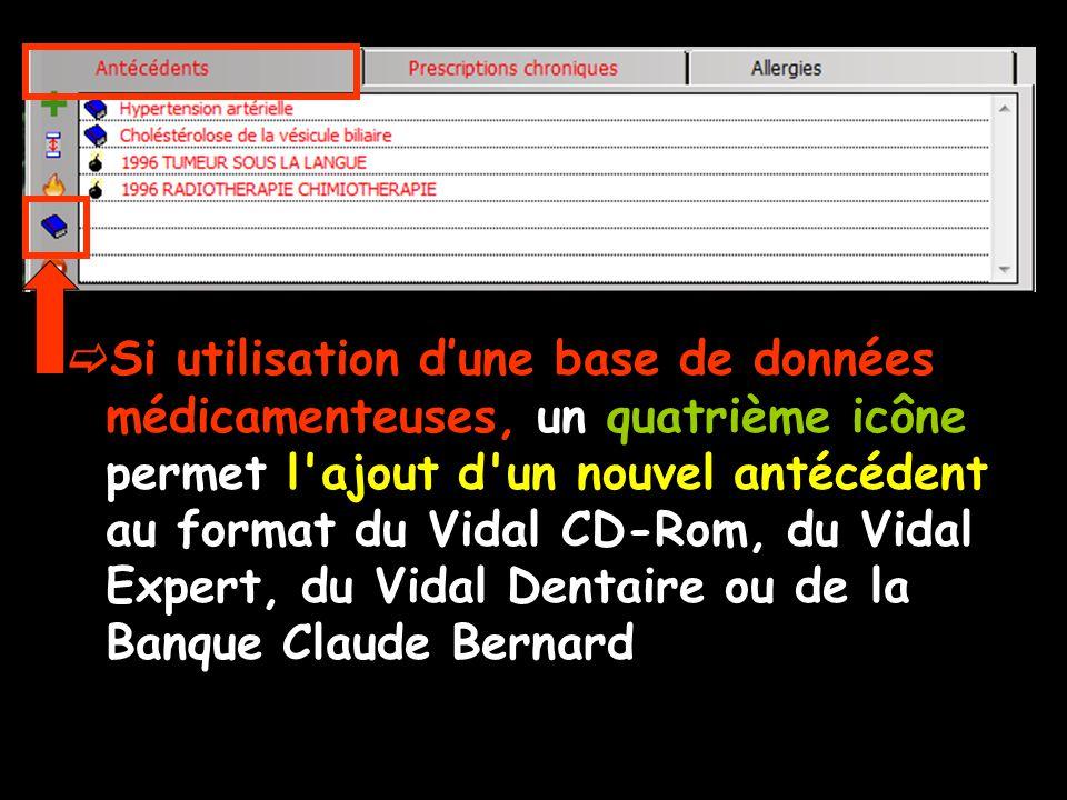 Si utilisation dune base de données médicamenteuses, un quatrième icône permet l ajout d un nouvel antécédent au format du Vidal CD-Rom, du Vidal Expert, du Vidal Dentaire ou de la Banque Claude Bernard