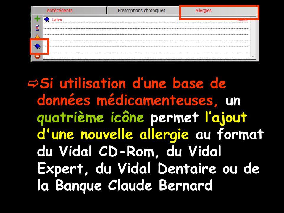 Si utilisation dune base de données médicamenteuses, un quatrième icône permet lajout d une nouvelle allergie au format du Vidal CD-Rom, du Vidal Expert, du Vidal Dentaire ou de la Banque Claude Bernard