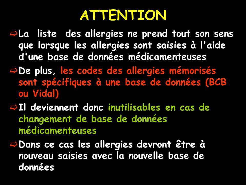 ATTENTION La liste des allergies ne prend tout son sens que lorsque les allergies sont saisies à l aide d une base de données médicamenteuses De plus, les codes des allergies mémorisés sont spécifiques à une base de données (BCB ou Vidal) Il deviennent donc inutilisables en cas de changement de base de données médicamenteuses Dans ce cas les allergies devront être à nouveau saisies avec la nouvelle base de données