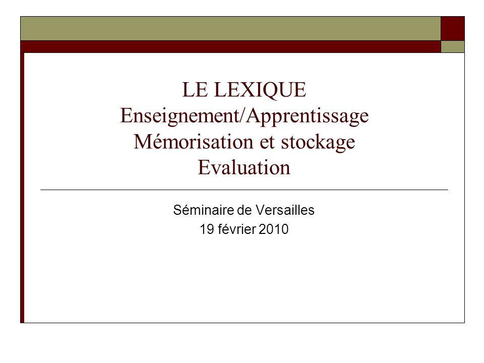 LE LEXIQUE Enseignement/Apprentissage Mémorisation et stockage Evaluation Séminaire de Versailles 19 février 2010