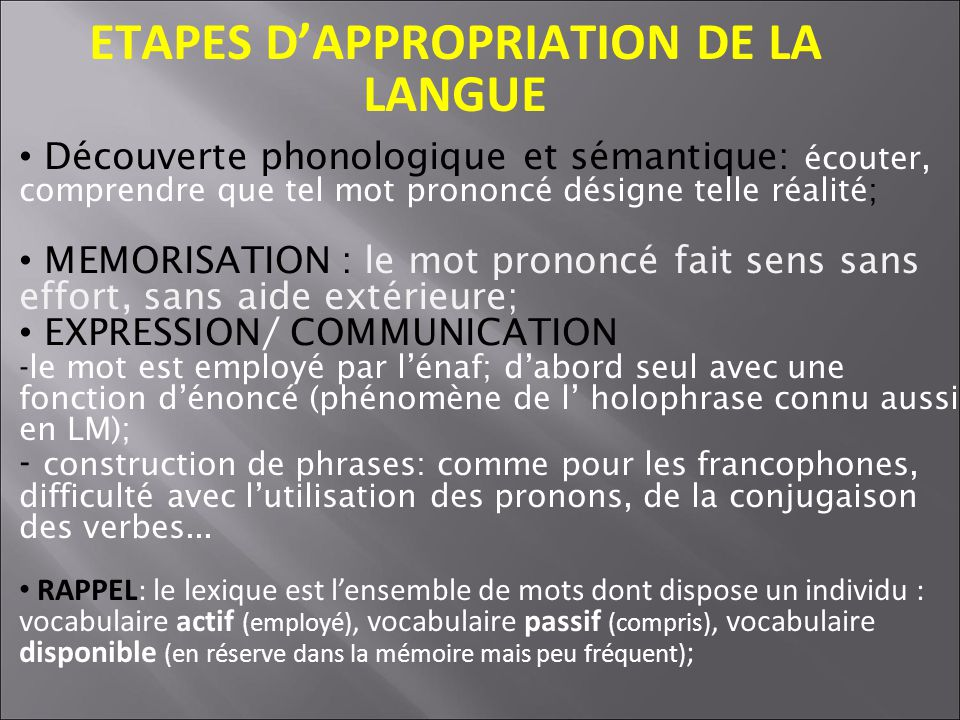 ETAPES DAPPROPRIATION DE LA LANGUE Découverte phonologique et sémantique: écouter, comprendre que tel mot prononcé désigne telle réalité; MEMORISATION : le mot prononcé fait sens sans effort, sans aide extérieure; EXPRESSION/ COMMUNICATION -le mot est employé par lénaf; dabord seul avec une fonction dénoncé (phénomène de l holophrase connu aussi en LM); - construction de phrases: comme pour les francophones, difficulté avec lutilisation des pronons, de la conjugaison des verbes...