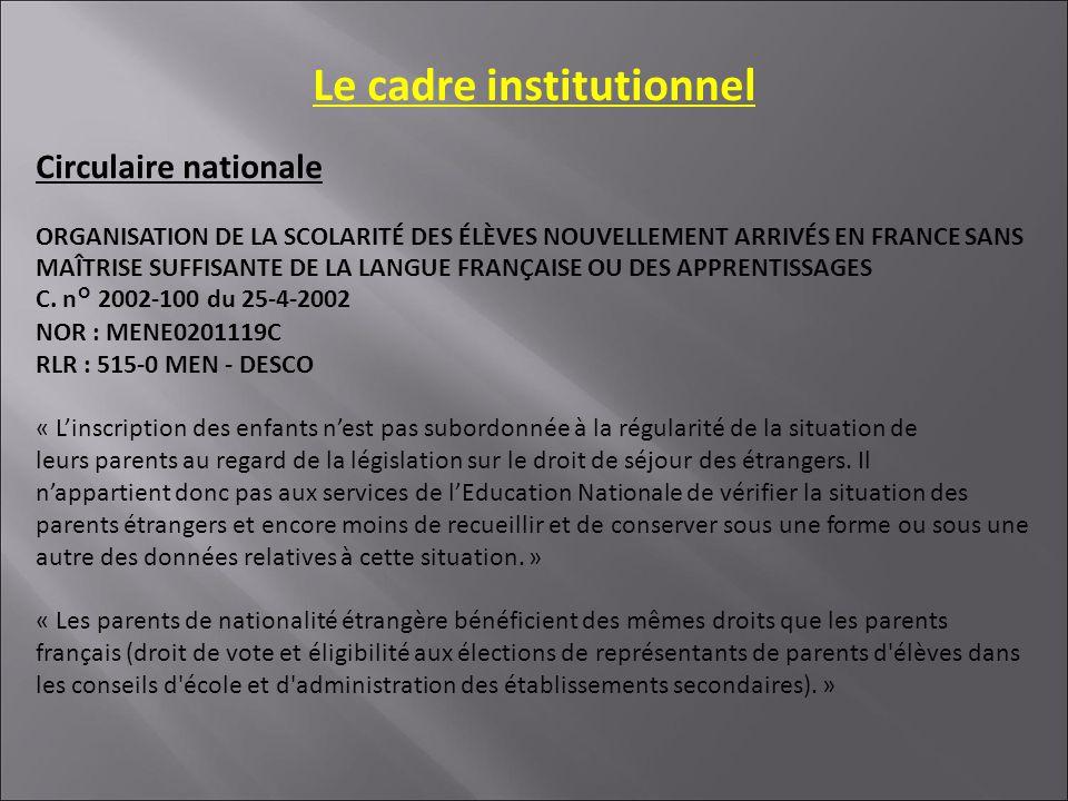 Le cadre institutionnel Circulaire nationale ORGANISATION DE LA SCOLARITÉ DES ÉLÈVES NOUVELLEMENT ARRIVÉS EN FRANCE SANS MAÎTRISE SUFFISANTE DE LA LANGUE FRANÇAISE OU DES APPRENTISSAGES C.
