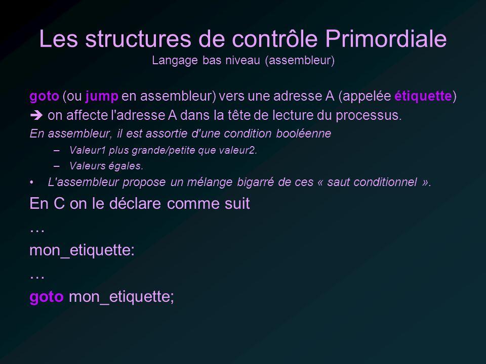 Les structures de contrôle Primordiale Langage bas niveau (assembleur) goto (ou jump en assembleur) vers une adresse A (appelée étiquette) on affecte l adresse A dans la tête de lecture du processus.