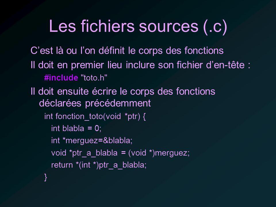 Les fichiers sources (.c) Cest là ou lon définit le corps des fonctions Il doit en premier lieu inclure son fichier den-tête : #include toto.h Il doit ensuite écrire le corps des fonctions déclarées précédemment int fonction_toto(void *ptr) { int blabla = 0; int *merguez=&blabla; void *ptr_a_blabla = (void *)merguez; return *(int *)ptr_a_blabla; }