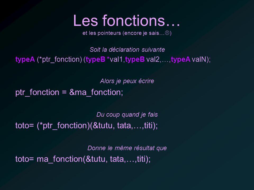 Les fonctions… et les pointeurs (encore je sais… ) Soit la déclaration suivante typeA (*ptr_fonction) (typeB *val1,typeB val2,…,typeA valN); Alors je peux écrire ptr_fonction = &ma_fonction; Du coup quand je fais toto= (*ptr_fonction)(&tutu, tata,…,titi); Donne le même résultat que toto= ma_fonction(&tutu, tata,…,titi);