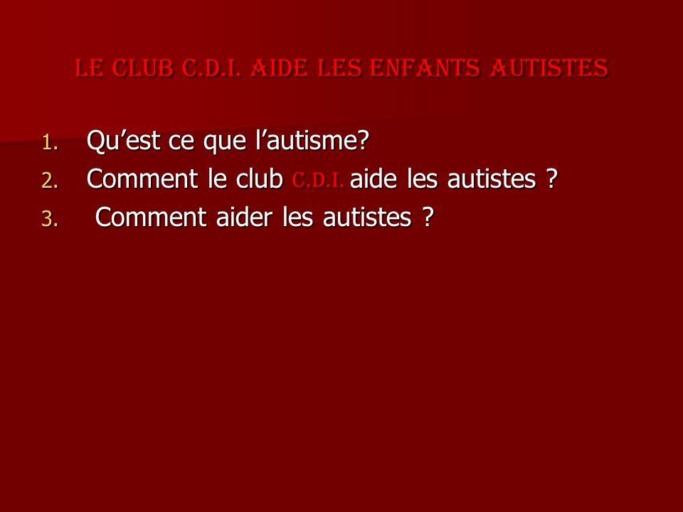 Le club C.D.I. aide les enfants autistes 1. Quest ce que lautisme? 2. Comment le club C.D.I. aide les autistes ? 3. Comment aider les autistes ?
