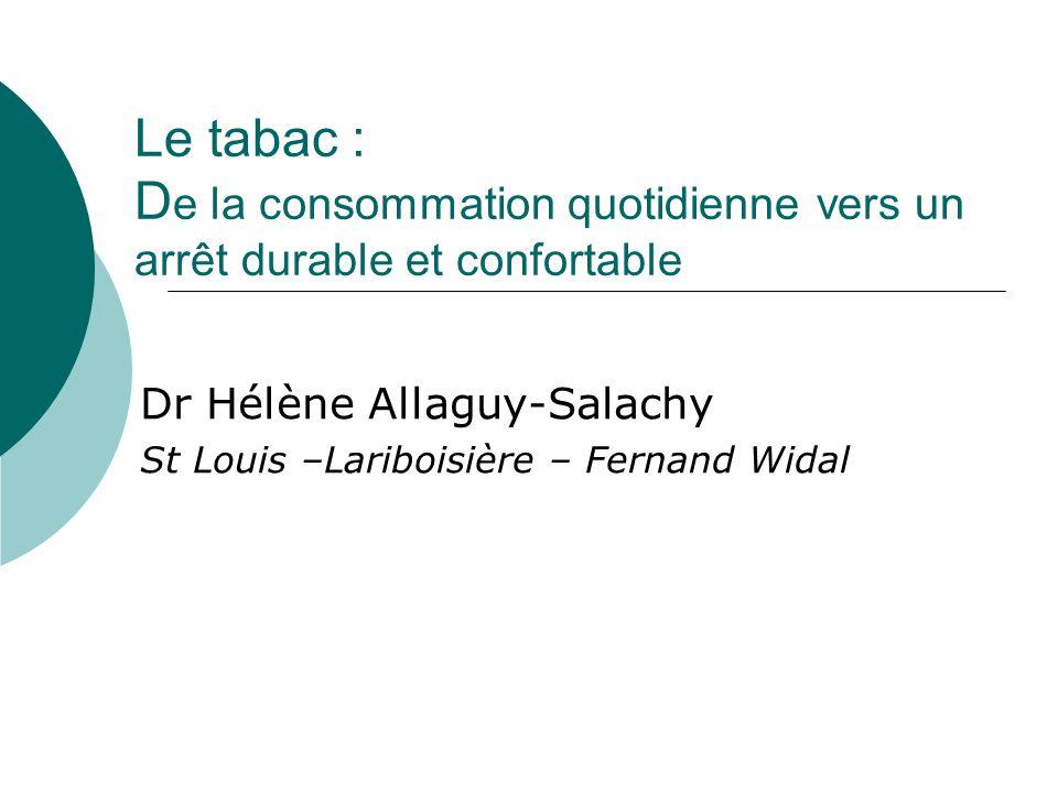 Le tabac : D e la consommation quotidienne vers un arrêt durable et confortable Dr Hélène Allaguy-Salachy St Louis –Lariboisière – Fernand Widal