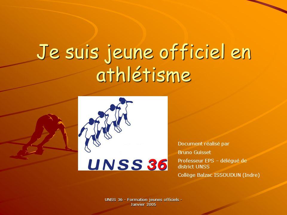 UNSS 36 - Formation jeunes officiels - Janvier 2005 Je suis jeune officiel en athlétisme Document réalisé par Bruno Guisset Professeur EPS – délégué de district UNSS Collège Balzac ISSOUDUN (Indre)