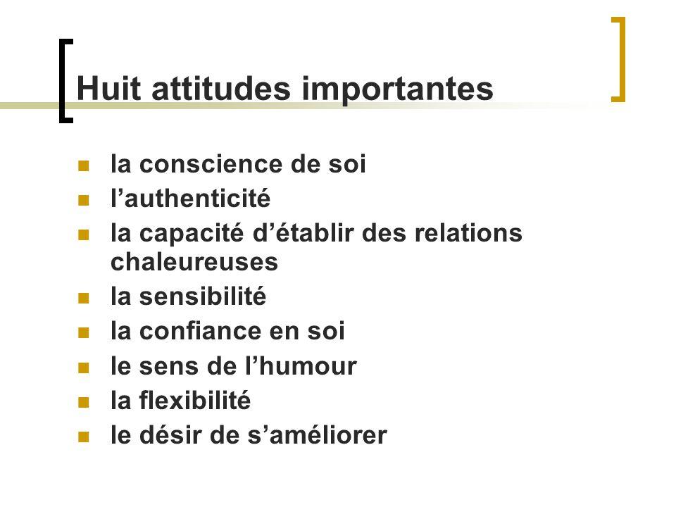 Huit attitudes importantes la conscience de soi lauthenticité la capacité détablir des relations chaleureuses la sensibilité la confiance en soi le se