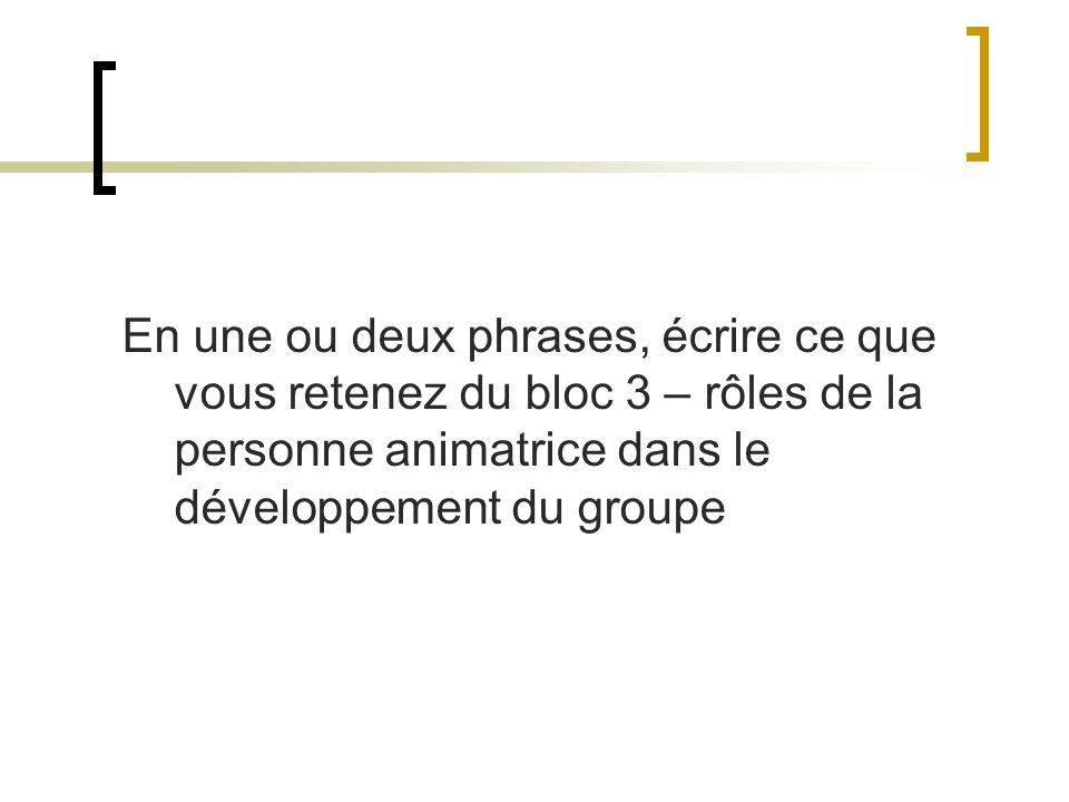 En une ou deux phrases, écrire ce que vous retenez du bloc 3 – rôles de la personne animatrice dans le développement du groupe