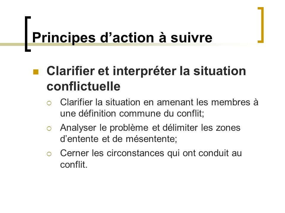 Principes daction à suivre Clarifier et interpréter la situation conflictuelle Clarifier la situation en amenant les membres à une définition commune