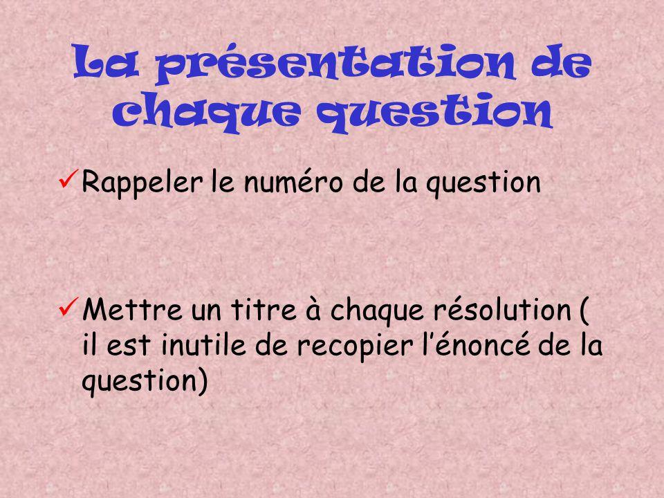 La présentation de chaque question Rappeler le numéro de la question Mettre un titre à chaque résolution ( il est inutile de recopier lénoncé de la qu