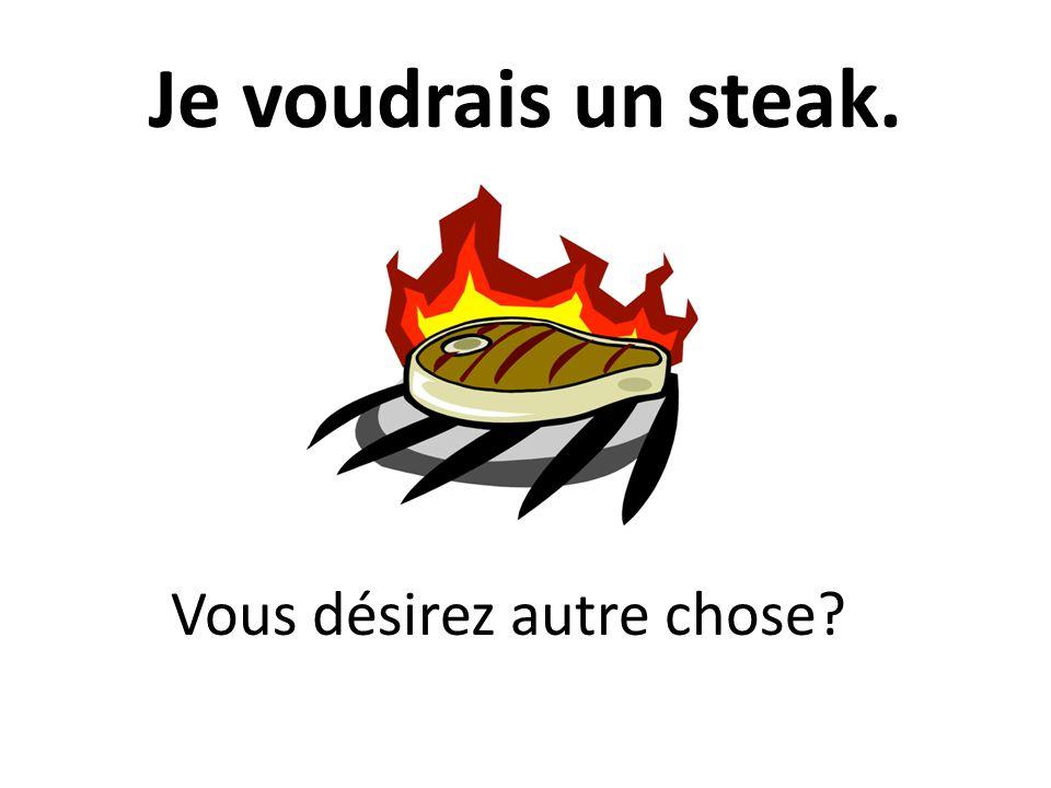 Je voudrais un steak. Vous désirez autre chose