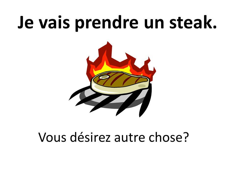 Je vais prendre un steak. Vous désirez autre chose