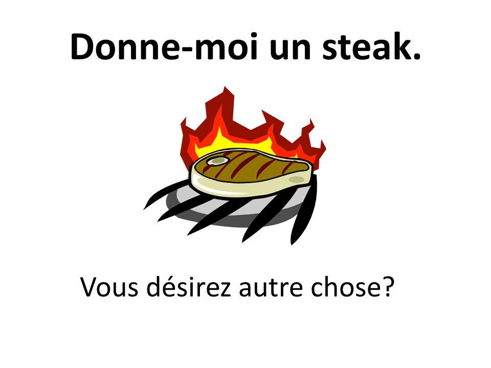 Donne-moi un steak. Vous désirez autre chose