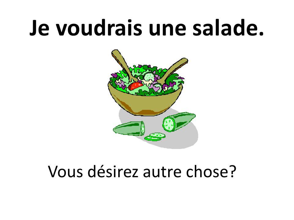 Je voudrais une salade. Vous désirez autre chose