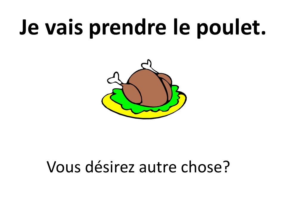 Je vais prendre le poulet. Vous désirez autre chose