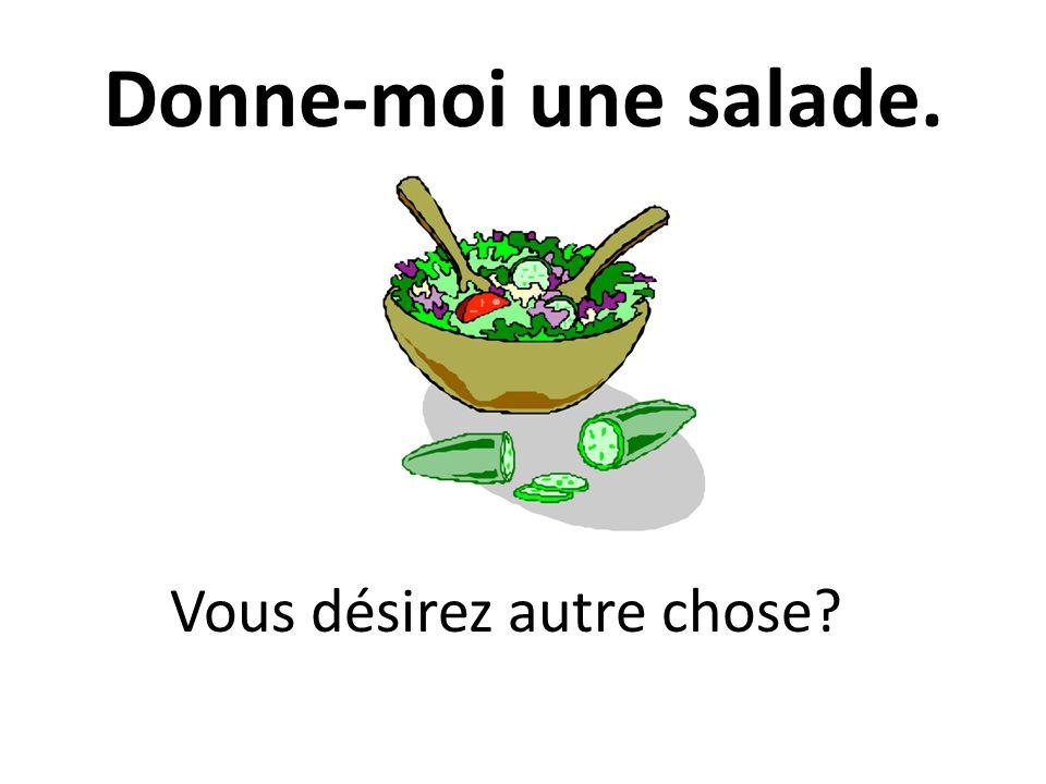Donne-moi une salade. Vous désirez autre chose