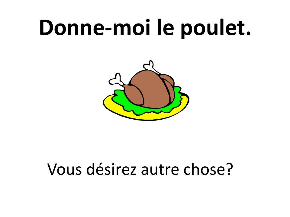 Donne-moi le poulet. Vous désirez autre chose