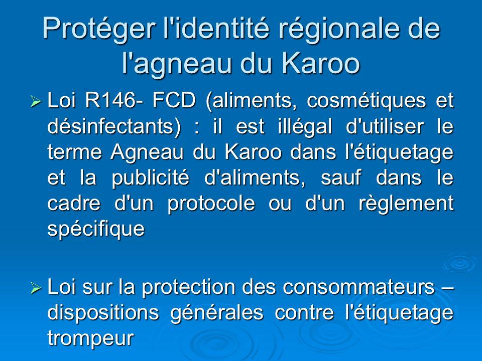 Protéger l identité régionale de l agneau du Karoo Loi R146- FCD (aliments, cosmétiques et désinfectants) : il est illégal d utiliser le terme Agneau du Karoo dans l étiquetage et la publicité d aliments, sauf dans le cadre d un protocole ou d un règlement spécifique Loi R146- FCD (aliments, cosmétiques et désinfectants) : il est illégal d utiliser le terme Agneau du Karoo dans l étiquetage et la publicité d aliments, sauf dans le cadre d un protocole ou d un règlement spécifique Loi sur la protection des consommateurs – dispositions générales contre l étiquetage trompeur Loi sur la protection des consommateurs – dispositions générales contre l étiquetage trompeur