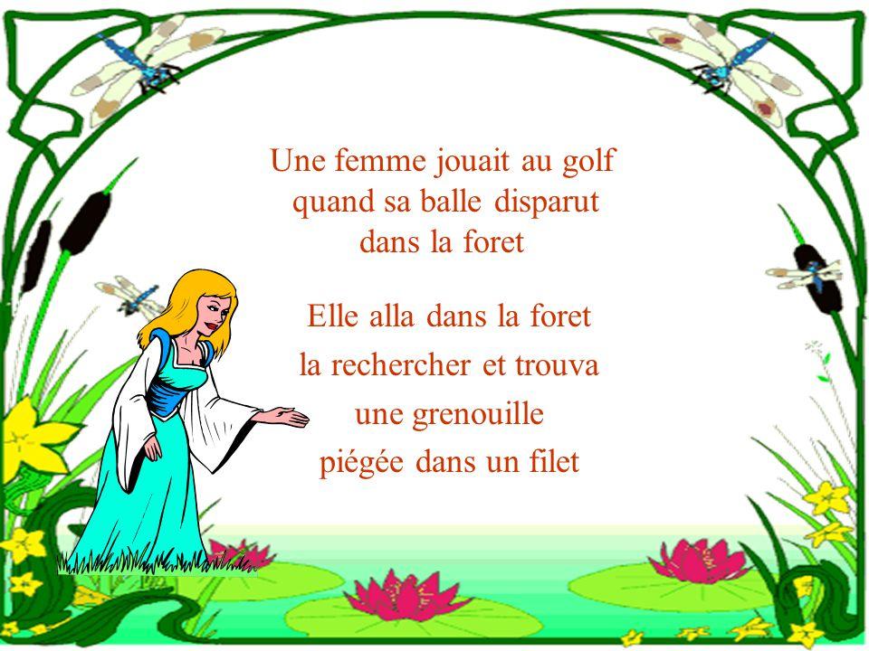 Une femme jouait au golf quand sa balle disparut dans la foret Elle alla dans la foret la rechercher et trouva une grenouille piégée dans un filet