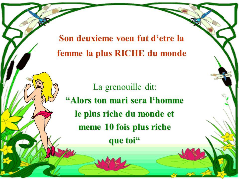 Son deuxieme voeu fut detre la femme la plus RICHE du monde La grenouille dit: Alors ton mari sera lhomme le plus riche du monde et meme 10 fois plus riche que toi